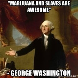 "george washington - ""Marijuana and Slaves are awesome"" - George Washington"
