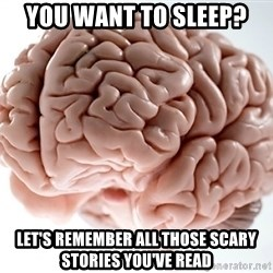 Scumbag Brainus - You want to sleep? Let's remember all those scary stories you've read