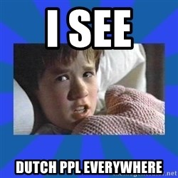 i see dead people - I see  dutch ppl everywhere