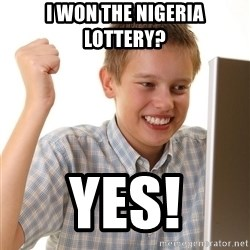 First Day on the internet kid - i won the nigeria lottery? yes!
