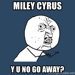 Y U No - Miley Cyrus y u no go away?