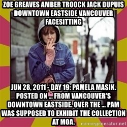 ZOE GREAVES DOWNTOWN EASTSIDE VANCOUVER - ZOE GREAVES AMBER TROOCK jack dupuis downtown eastside vancouver facesitting Jun 28, 2011 - Day 19: Pamela Masik. Posted on ... From Vancouver's Downtown Eastside. Over the ... Pam was supposed to exhibit the collection at MOA.