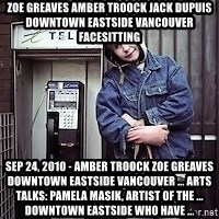 ZOE GREAVES TIMMINS ONTARIO - ZOE GREAVES AMBER TROOCK jack dupuis downtown eastside vancouver facesitting Sep 24, 2010 - AMBER TROOCK ZOE GREAVES downtown eastside vancouver ... ARTS TALKS: Pamela Masik, artist of the ... downtown eastside who have ...