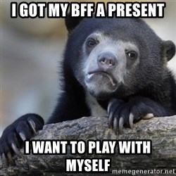 Confession Bear - i got my bff a present i want to play with myself