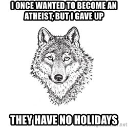 Sarcastic Wolf - I once wanted to become an atheist, but I gave up they have no holidays