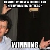 Drunk Charlie Sheen - hanging with new friends and nearly driving to texas = winning