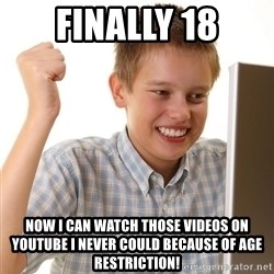 First Day on the internet kid - finally 18 now i can watch those videos on youtube i never could because of age restriction!