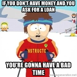 You're gonna have a bad time - If you don't have money and you ask for a loan you're gonna have a bad time