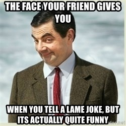 MR bean - tHE FACE YOUR FRIEND GIVES YOU WHEN YOU TELL A LAME JOKE, BUT ITS ACTUALLY QUITE FUNNY