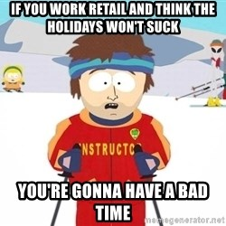 You're gonna have a bad time - If YOu work retail and think the holidays won't suck you're gonna have a bad time