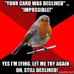 "Retail Robin - ""your card was declined"" ... ""impossible!"" yes i'm lying. let me try again - oh, still declined!"