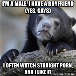 Confession Bear - I'M A MALE, I HAVE A BOYFRIEND (YES, GAYS) I OFTEN WATCH STRAIGHT PORN, AND I LIKE IT