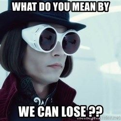 willywonka23 - WHat do you mean by we can lose ??