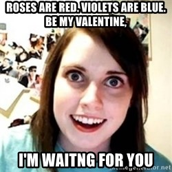 OAG - ROSES ARE red. violets are blue. be my valentine, I'm waitng for you