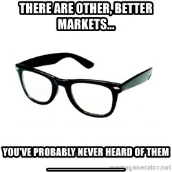 hipster glasses - There are other, better markets... you've probably never heard of them _____________