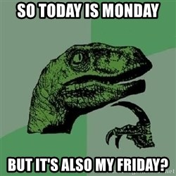 Philosoraptor - so today is monday  but it's also my friday?