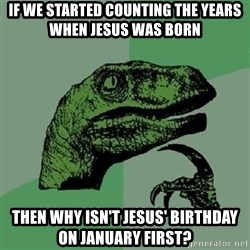 Philosoraptor - IF WE STARTED COUNTING THE YEARS WHEN JESUS WAS BORN THEN WHY ISN'T JESUS' BIRTHDAY ON JANUARY FIRST?