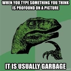 Philosoraptor - When you type something you think is profound on a picture It is USUALLY garbage