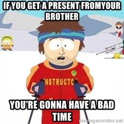 You're gonna have a bad time - if you get a present fromyour brother you're gonna have a bad time