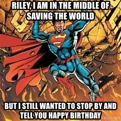 Badass Superman - Riley, I am in the middle of saving the world But I still wanted to stop by and tell you happy birthday