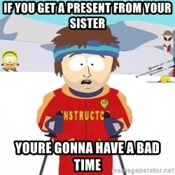 You're gonna have a bad time - If you get a present from your sister youre gonna have a bad time