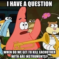 patrick star - i have a question WHen do we get to kill eachother with are instruments?