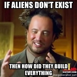 ancient alien guy - if aliens don't exist  then how did they build everything