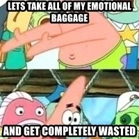 patrick star - lets take all of my emotional baggage And get completely wasted