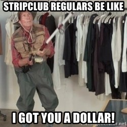 State Farm Fisherman - StripCluB regulars be like I got you a Dollar!