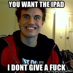 I DONT GIVE A FUCK /sexwithoutpermission - you want the ipad i dont give a fuck