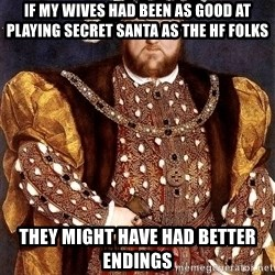 Henry VIII - If my wives had been as good at playing secret santa as the hf folks they might have had better endings