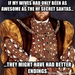 Henry VIII - if my wives had only been as awesome as the hf secret santas... ...they might have had better endings