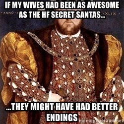 Henry VIII - if my wives had been as awesome as the hf secret santas... ...they might have had better endings
