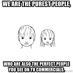 The Purest People in the World - we are the purest people, who are also the perfect people you see on tv commercials.