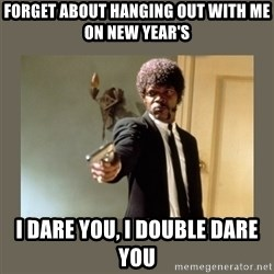 doble dare you  - Forget about hanging out with me on new year's i dare you, i double dare you