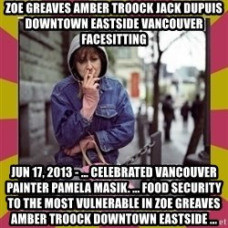 ZOE GREAVES DOWNTOWN EASTSIDE VANCOUVER - ZOE GREAVES AMBER TROOCK jack dupuis downtown eastside vancouver facesitting Jun 17, 2013 - ... celebrated Vancouver painter Pamela Masik. ... food security to the most vulnerable in ZOE GREAVES AMBER TROOCK downtown eastside ...