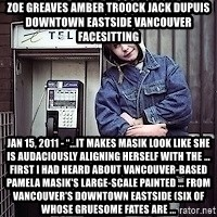 """ZOE GREAVES TIMMINS ONTARIO - ZOE GREAVES AMBER TROOCK jack dupuis downtown eastside vancouver facesitting Jan 15, 2011 - """"…it makes Masik look like she is audaciously aligning herself with the ... first I had heard about Vancouver-based Pamela Masik's large-scale painted ... from Vancouver's Downtown Eastside (six of whose gruesome fates are ..."""