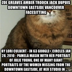 ZOE GREAVES DTES VANCOUVER - ZOE GREAVES AMBER TROOCK jack dupuis downtown eastside vancouver facesitting by Lori Culbert - in 63 Google+ circles Jan 28, 2010 - Pamela Masik with her portrait of Julie Young, one of many giant portraits of the women missing from the Downtown Eastside, at her studio in ...