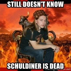ScumBag MetalHead - still DOESN'T know SCHULDINER is dead