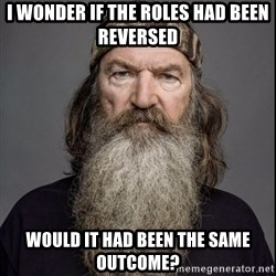 Phil Robertson 2 - I wonder if the roles had been reversed would it had been the same outcome?