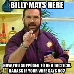 Badass Billy Mays - billy mays here how you supposed to be a tactical badass if your wife says no?