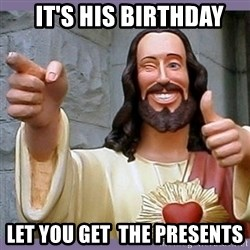 buddy jesus -   It's his birthday let you get  the presents