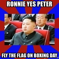 kim jong un - Ronnie yes peter  fly the flag on boxing day