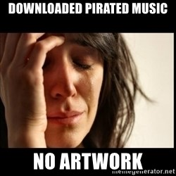 First World Problems - downloaded pirated music no artwork