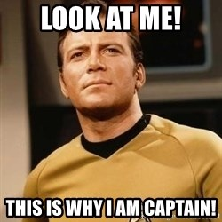 James T. Kirk - Look at me! This is why i am captain!
