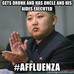 Kim Jong Un clapping - gets drunk and Has uncle and his aides executed #Affluenza