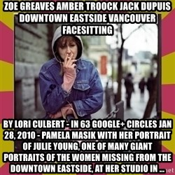 ZOE GREAVES DOWNTOWN EASTSIDE VANCOUVER - ZOE GREAVES AMBER TROOCK jack dupuis downtown eastside vancouver facesitting by Lori Culbert - in 63 Google+ circles Jan 28, 2010 - Pamela Masik with her portrait of Julie Young, one of many giant portraits of the women missing from the Downtown Eastside, at her studio in ...
