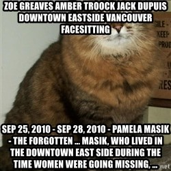 ZOE GREAVES DTES VANCOUVER - ZOE GREAVES AMBER TROOCK jack dupuis downtown eastside vancouver facesitting Sep 25, 2010 - Sep 28, 2010 - Pamela Masik - The Forgotten ... Masik, who lived in the Downtown East Side during the time women were going missing, ...