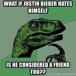 Philosoraptor - what if justin bieber hates himself is he considered a friend too??