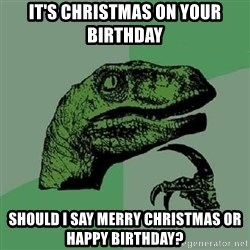 Philosoraptor - It's christmas on your birthday should i say merry christmas or happy birthday?